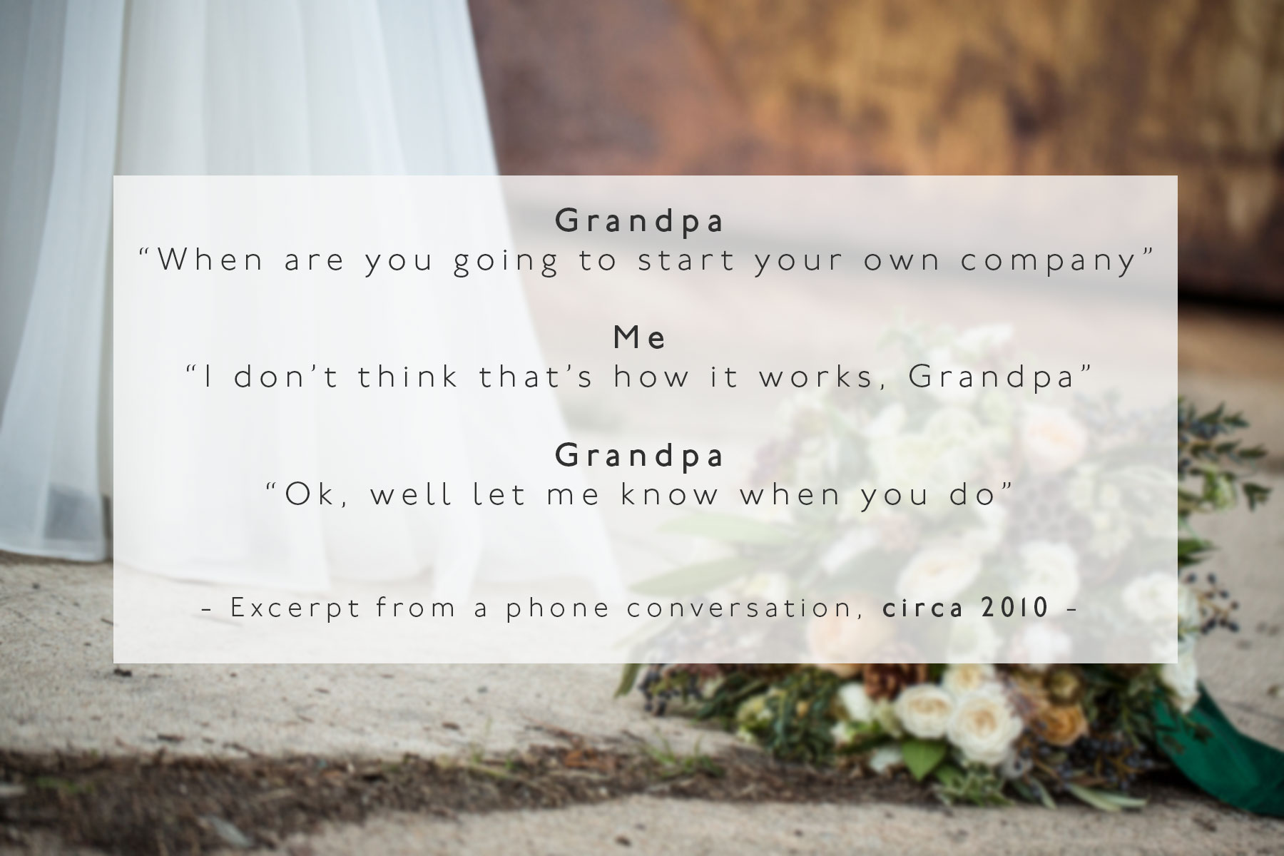 Grandpa: When are you going to start your own business Me: I don't think it works like that Grandpa: Ok well just let me know when you do